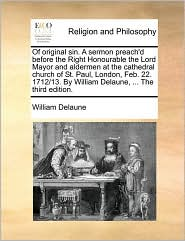 Of original sin. A sermon preach'd before the Right Honourable the Lord Mayor and aldermen at the cathedral church of St. Paul, London, Feb. 22. 1712/13. By William Delaune, ... The third edition.