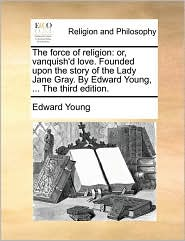 The force of religion: or, vanquish'd love. Founded upon the story of the Lady Jane Gray. By Edward Young, ... The third edition.