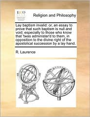 Lay baptism invalid: or, an essay to prove that such baptism is null and void; especially to those who know that 'twas administer'd to them, in opposition to the divine right of the apostolical succession by a lay hand.