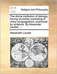 The divine institution of bishops, having churches consisting of many congregations, examined by scripture. By Alexander Lauder, ...
