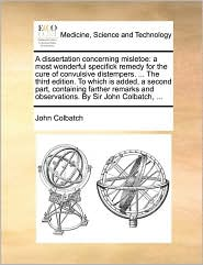 A dissertation concerning misletoe: a most wonderful specifick remedy for the cure of convulsive distempers. ... The third edition. To which is added, a second part, containing farther remarks and observations. By Sir John Colbatch, ...