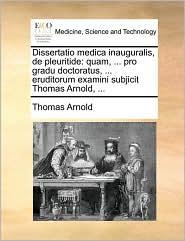 Dissertatio medica inauguralis, de pleuritide: quam, ... pro gradu doctoratus, ... eruditorum examini subjicit Thomas Arnold, ...