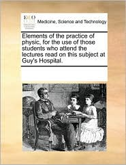 Elements of the practice of physic, for the use of those students who attend the lectures read on this subject at Guy's Hospital. - See Notes Multiple Contributors