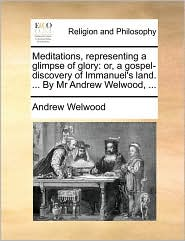 Meditations, representing a glimpse of glory: or, a gospel-discovery of Immanuel's land. . By Mr Andrew Welwood, . - Andrew Welwood