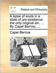 A lapse of souls in a state of pre-existence: the only original sin, . By Capel Berrow, . - Capel Berrow