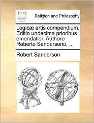 Logic artis compendium. Editio undecima prioribus emendatior. Authore Roberto Sandersono, ...