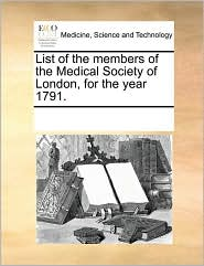 List of the members of the Medical Society of London, for the year 1791. - See Notes Multiple Contributors