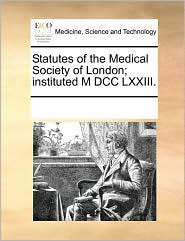 Statutes of the Medical Society of London; instituted M DCC LXXIII. - See Notes Multiple Contributors