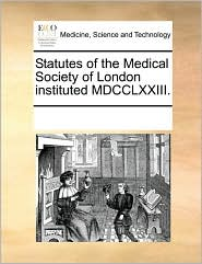 Statutes of the Medical Society of London instituted MDCCLXXIII. - See Notes Multiple Contributors