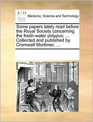 Some papers lately read before the Royal Society concerning the fresh-water polypus; . Collected and published by Cromwell Mortimer, . - See Notes Multiple Contributors