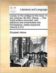 Louisa; or the cottage on the moor. In two volumes. By Mrs. Helme. . The fourth edition corrected, with additions and ornamented with frontispieces, neatly engraved. Volume 2 of 2