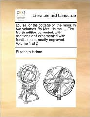 Louisa; or the cottage on the moor. In two volumes. By Mrs. Helme. ... The fourth edition corrected, with additions and ornamented with frontispieces, neatly engraved. Volume 1 of 2 - Elizabeth Helme
