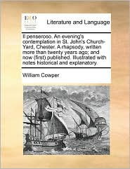 Il penseroso. An evening's contemplation in St. John's Church-Yard, Chester. A rhapsody, written more than twenty years ago; and now (first) published. Illustrated with notes historical and explanatory. - William Cowper