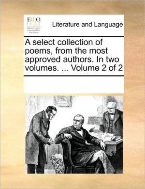 A select collection of poems, from the most approved authors. In two volumes. . Volume 2 of 2 - See Notes Multiple Contributors