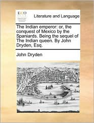 The Indian emperor: or, the conquest of Mexico by the Spaniards. Being the sequel of The Indian queen. By John Dryden, Esq. - John Dryden