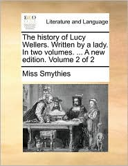 The history of Lucy Wellers. Written by a lady. In two volumes. ... A new edition. Volume 2 of 2 - Miss Smythies