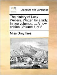 The history of Lucy Wellers. Written by a lady. In two volumes. ... A new edition. Volume 1 of 2 - Miss Smythies