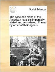 The case and claim of the American loyalists impartially stated and considered. Printed by order of their agents. - See Notes Multiple Contributors