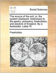 The source of the evil: or, the system displayed. Addressed to the gentry, yeomanry, freeholders, and electors of England. By a freeholder. Letter IV. - Freeholder.