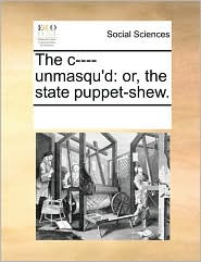 The c---- unmasqu'd: or, the state puppet-shew. - See Notes Multiple Contributors