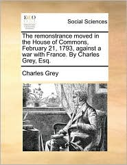 The remonstrance moved in the House of Commons, February 21, 1793, against a war with France. By Charles Grey, Esq. - Charles Grey