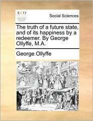 The truth of a future state, and of its happiness by a redeemer. By George Ollyffe, M.A. - George Ollyffe
