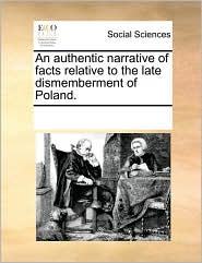An authentic narrative of facts relative to the late dismemberment of Poland. - See Notes Multiple Contributors