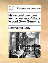 Matrimonial overtures, from an emanour'd lady, to Lord G----- G-rm--ne. - Enamour'd Lady