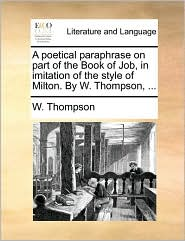 A poetical paraphrase on part of the Book of Job, in imitation of the style of Milton. By W. Thompson, .