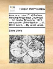 A Sermon, Preach'd at the New Meeting House Near Chelwood, ... the Third of November, 1771, on Occasion of the Death of ... Mr. David Lewis, ... by Lewis Lewis. - Gerald Lewis Lewis
