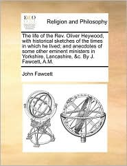 The life of the Rev. Oliver Heywood, with historical sketches of the times in which he lived; and anecdotes of some other eminent ministers in Yorkshire, Lancashire, &c. By J. Fawcett, A.M. - John Fawcett