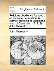 Religious obedience founded on personal persuasion. A sermon preach'd at Belfast the ninth of December, 1719. By John Abernethy, ... - John Abernethy