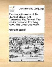 The Dramatic Works of Sir Richard Steele, Knt. Containing the Funeral. the Tender Husband. the Lying Lover. the Conscious Lovers. - Richard Steele