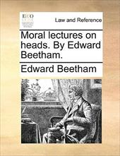 Moral Lectures on Heads. by Edward Beetham. - Beetham, Edward