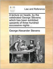 A lecture on heads, by the celebrated George Stevens; which has been exhibited upwards of three hundred successive nights. - George Alexander Stevens