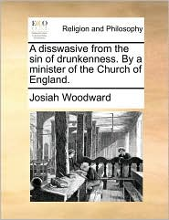 A disswasive from the sin of drunkenness. By a minister of the Church of England. - Josiah Woodward
