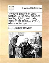 The Royal Pastime of Cock-Fighting. or the Art of Breeding, Feeding, Fighting and Curing Cocks of the Game. ... by R.H. a Lover of - Howlett, Robert