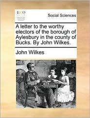 A Letter to the Worthy Electors of the Borough of Aylesbury in the County of Bucks. by John Wilkes.