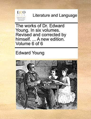 The Works of Dr. Edward Young. in Six Volumes. Revised and Corrected by Himself. ... a New Edition. Volume 6 of 6