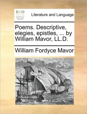 Poems. Descriptive, Elegies, Epistles, ... by William Mavor, LL.D.