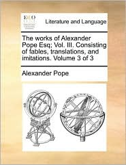 The works of Alexander Pope Esq; Vol. III. Consisting of fables, translations, and imitations. Volume 3 of 3 - Alexander Pope