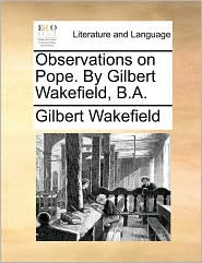 Observations on Pope. by Gilbert Wakefield, B.A.