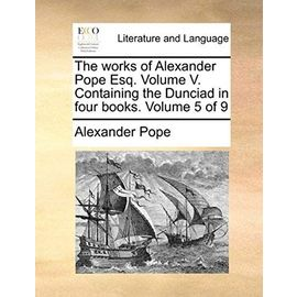 The Works of Alexander Pope Esq. Volume V. Containing the Dunciad in Four Books. Volume 5 of 9