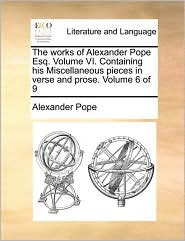 The works of Alexander Pope Esq. Volume VI. Containing his Miscellaneous pieces in verse and prose. Volume 6 of 9 - Alexander Pope