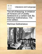 The Art of Beauing: In Imitation of Horace's Art of Poetry. Address'd to a Certain Lord. by Martinus Gulliverianus. the Third Edit - Gulliverianus, Martinus