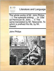 The whole works of Mr. John Philips, ... I. The splendid shilling: ... IV. Ode ad Henricum St. John, ... V. The same translated by Mr. Newcomb. To which is prefixed his life, by Mr. Sewell. - John Philips