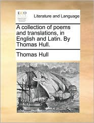 A collection of poems and translations, in English and Latin. By Thomas Hull. - Thomas Hull