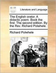 The English orator. A didactic poem. Book the first. The second edition. By the Rev. Richard Polwhele. - Richard Polwhele