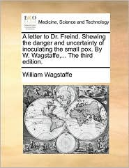 A letter to Dr. Freind. Shewing the danger and uncertainty of inoculating the small pox. By W. Wagstaffe,... The third edition. - William Wagstaffe