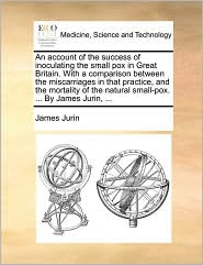 An account of the success of inoculating the small pox in Great Britain. With a comparison between the miscarriages in that practice, and the mortality of the natural small-pox. ... By James Jurin, ... - James Jurin